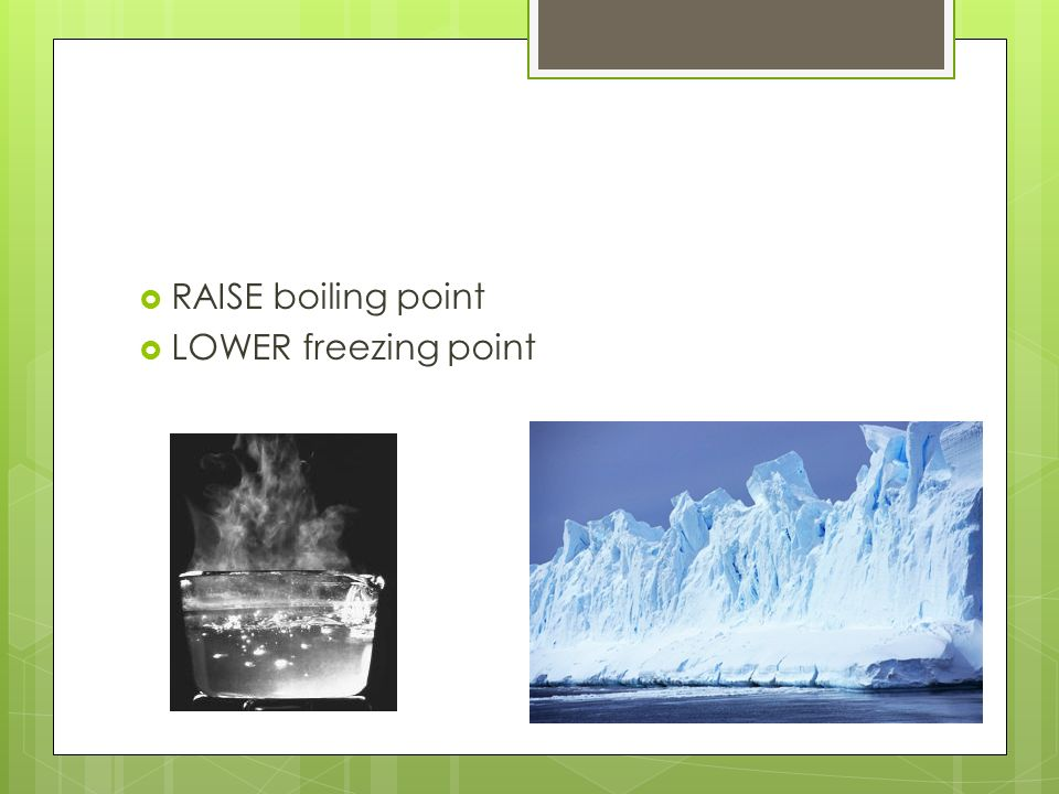  RAISE boiling point  LOWER freezing point