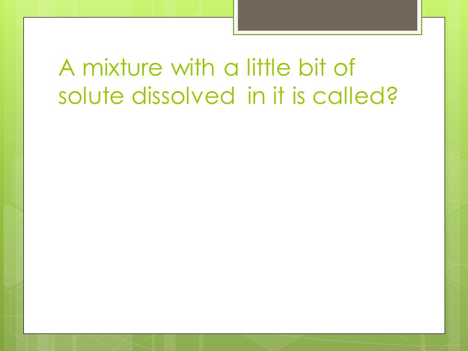 A mixture with a little bit of solute dissolved in it is called
