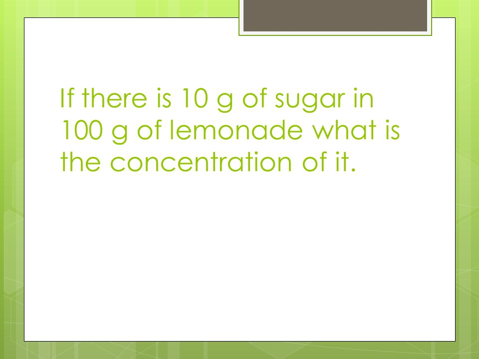 If there is 10 g of sugar in 100 g of lemonade what is the concentration of it.
