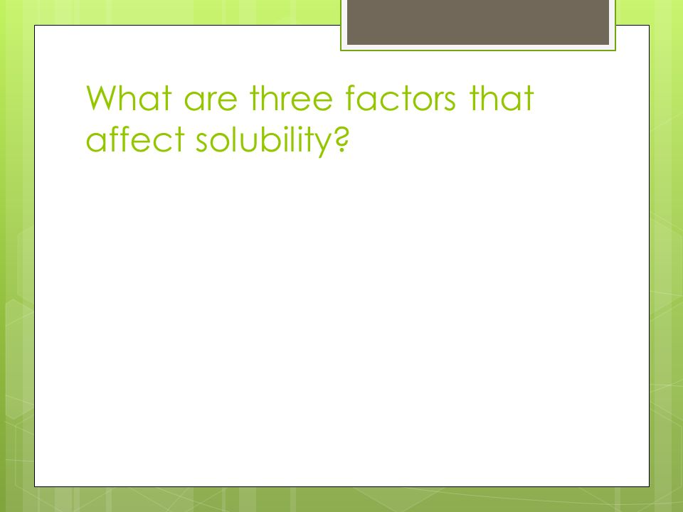What are three factors that affect solubility