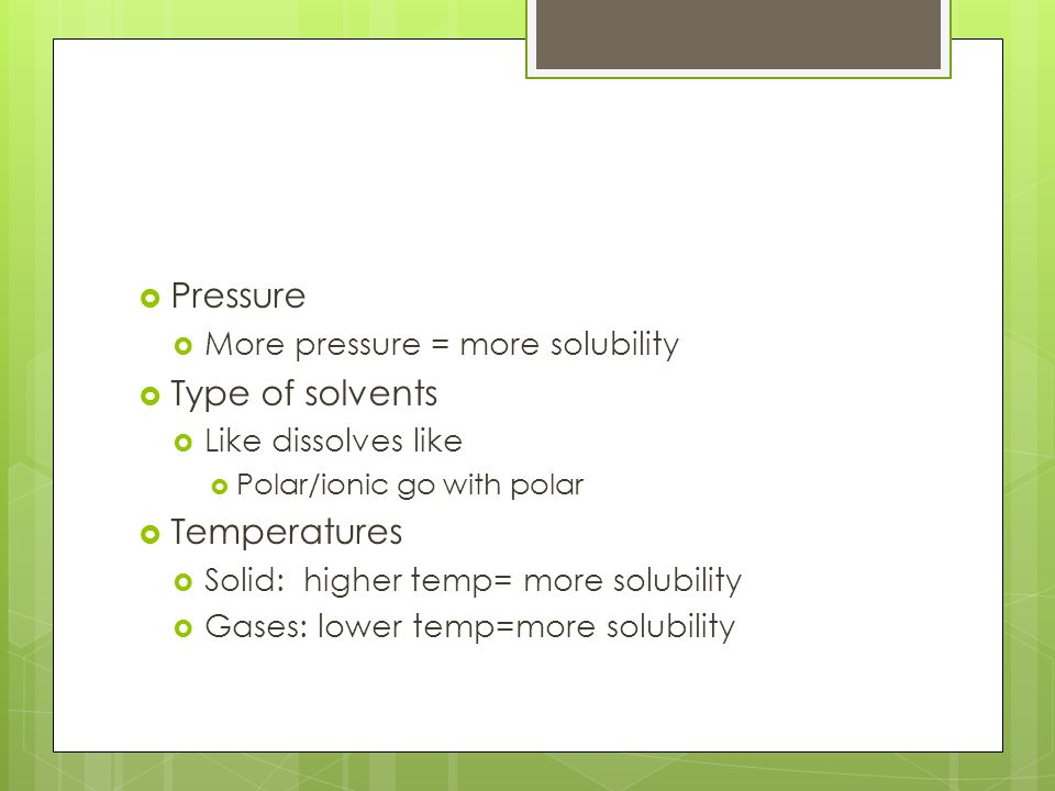  Pressure  More pressure = more solubility  Type of solvents  Like dissolves like  Polar/ionic go with polar  Temperatures  Solid: higher temp= more solubility  Gases: lower temp=more solubility