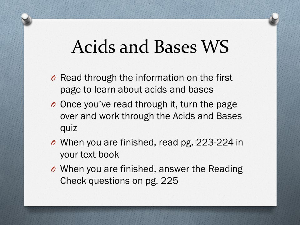 Acids and Bases WS O Read through the information on the first page to learn about acids and bases O Once you've read through it, turn the page over and work through the Acids and Bases quiz O When you are finished, read pg.