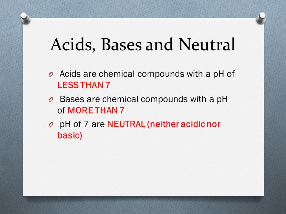Acids, Bases and Neutral O Acids are chemical compounds with a pH of LESS THAN 7 O Bases are chemical compounds with a pH of MORE THAN 7 O pH of 7 are NEUTRAL (neither acidic nor basic)
