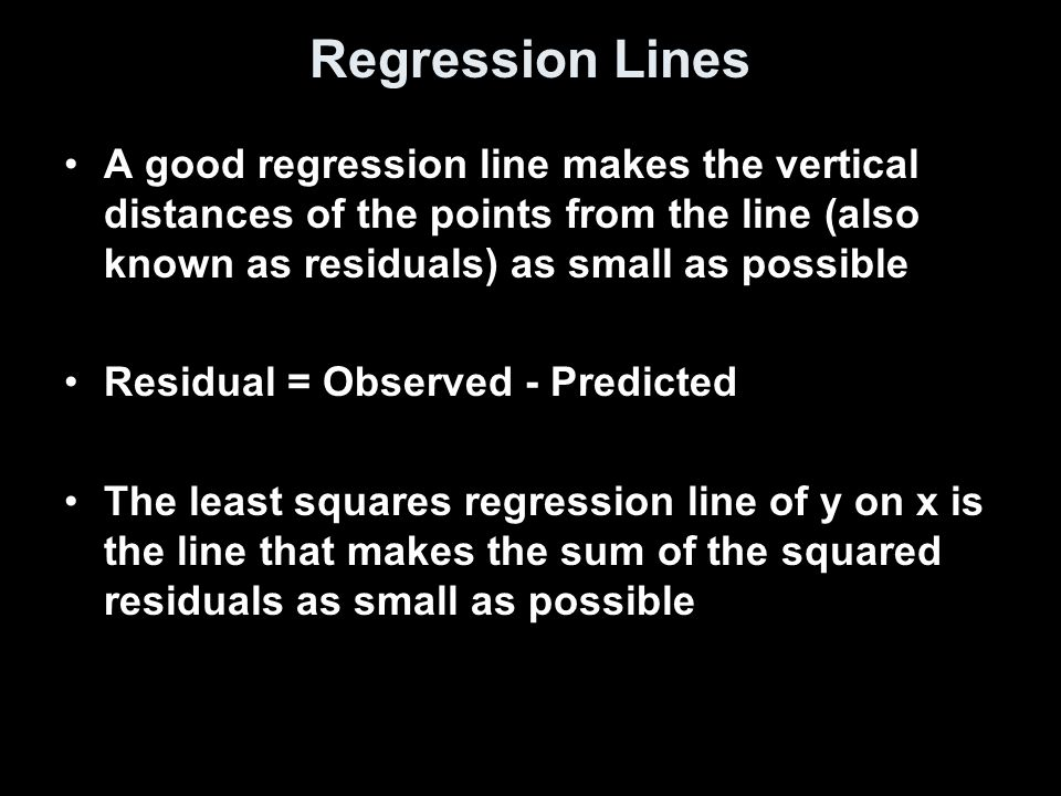 Regression Lines A good regression line makes the vertical distances of the points from the line (also known as residuals) as small as possible Residual = Observed - Predicted The least squares regression line of y on x is the line that makes the sum of the squared residuals as small as possible