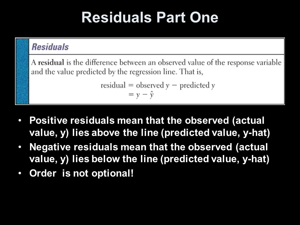 Residuals Part One Positive residuals mean that the observed (actual value, y) lies above the line (predicted value, y-hat) Negative residuals mean that the observed (actual value, y) lies below the line (predicted value, y-hat) Order is not optional!