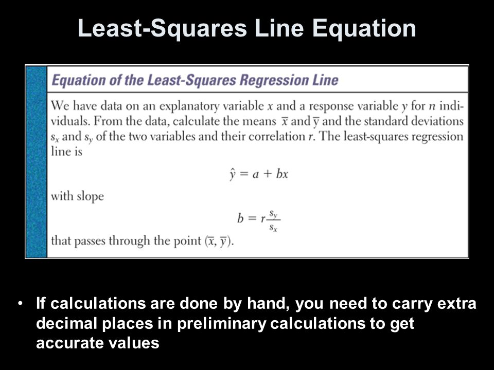 Least-Squares Line Equation If calculations are done by hand, you need to carry extra decimal places in preliminary calculations to get accurate values