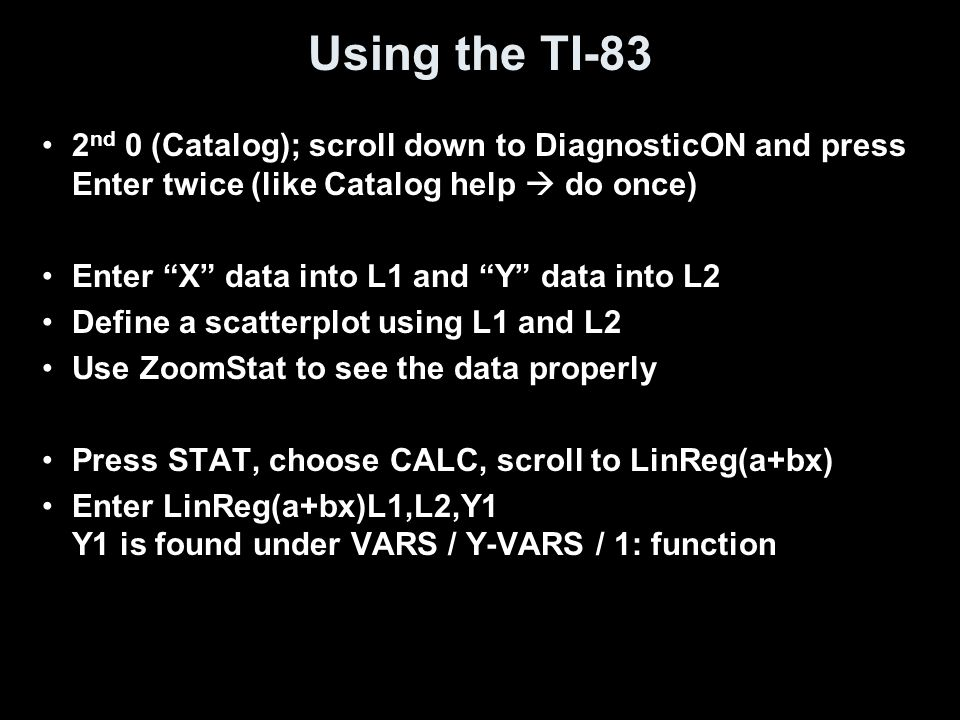 Using the TI-83 2 nd 0 (Catalog); scroll down to DiagnosticON and press Enter twice (like Catalog help  do once) Enter X data into L1 and Y data into L2 Define a scatterplot using L1 and L2 Use ZoomStat to see the data properly Press STAT, choose CALC, scroll to LinReg(a+bx) Enter LinReg(a+bx)L1,L2,Y1 Y1 is found under VARS / Y-VARS / 1: function
