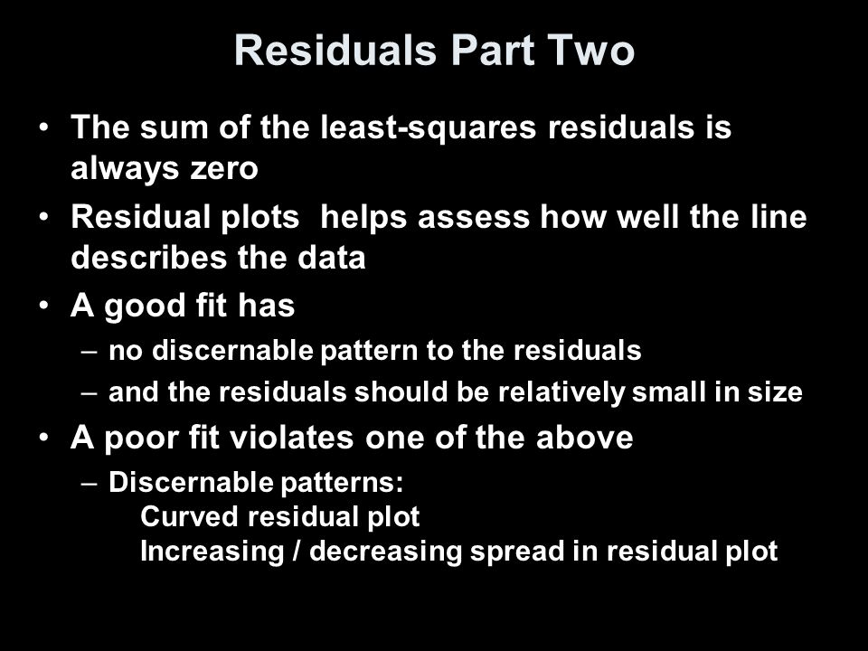 Residuals Part Two The sum of the least-squares residuals is always zero Residual plots helps assess how well the line describes the data A good fit has –no discernable pattern to the residuals –and the residuals should be relatively small in size A poor fit violates one of the above –Discernable patterns: Curved residual plot Increasing / decreasing spread in residual plot