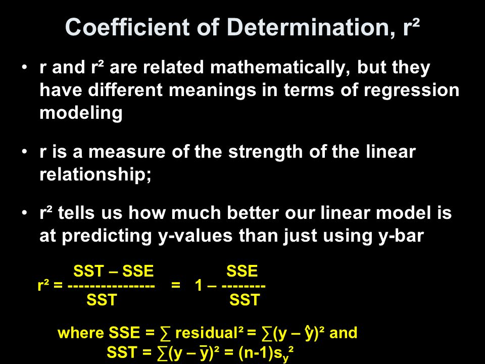 Coefficient of Determination, r² r and r² are related mathematically, but they have different meanings in terms of regression modeling r is a measure of the strength of the linear relationship; r² tells us how much better our linear model is at predicting y-values than just using y-bar SST – SSE SSE r² = = 1 – SST SST where SSE = ∑ residual² = ∑(y – y)² and SST = ∑(y – y)² = (n-1)s y ² ^ _