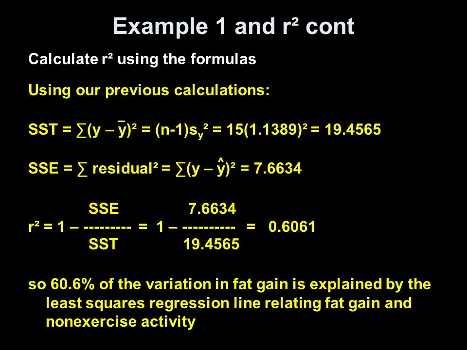 Example 1 and r² cont Calculate r² using the formulas Using our previous calculations: SST = ∑(y – y)² = (n-1)s y ² = 15(1.1389)² = SSE = ∑ residual² = ∑(y – y)² = SSE r² = 1 – = 1 – = SST so 60.6% of the variation in fat gain is explained by the least squares regression line relating fat gain and nonexercise activity ^ _