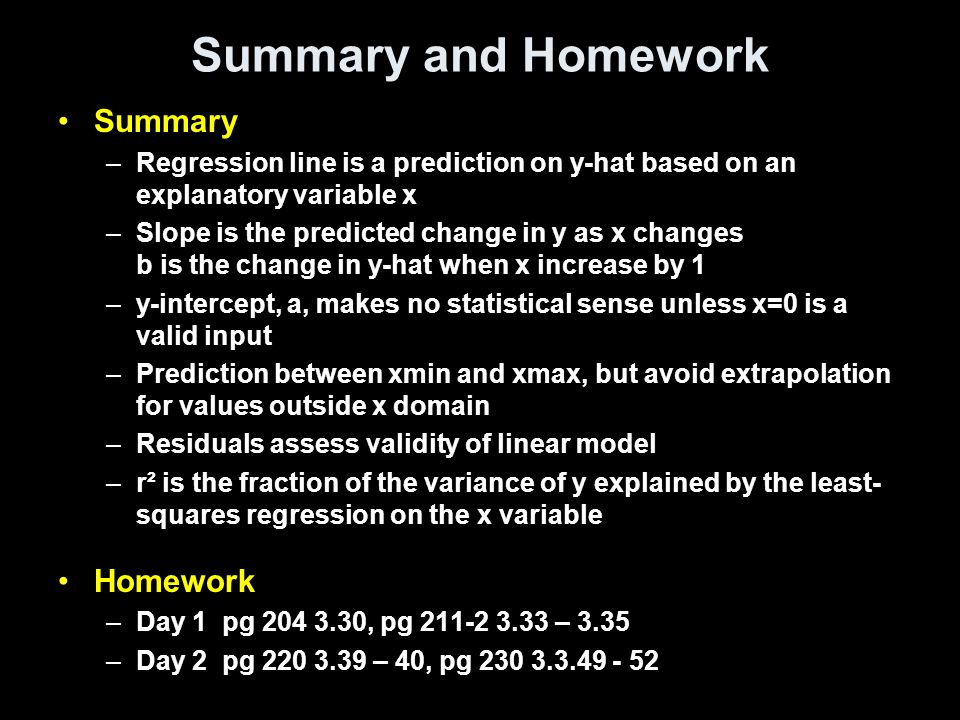 Summary and Homework Summary –Regression line is a prediction on y-hat based on an explanatory variable x –Slope is the predicted change in y as x changes b is the change in y-hat when x increase by 1 –y-intercept, a, makes no statistical sense unless x=0 is a valid input –Prediction between xmin and xmax, but avoid extrapolation for values outside x domain –Residuals assess validity of linear model –r² is the fraction of the variance of y explained by the least- squares regression on the x variable Homework –Day 1 pg , pg – 3.35 –Day 2 pg – 40, pg
