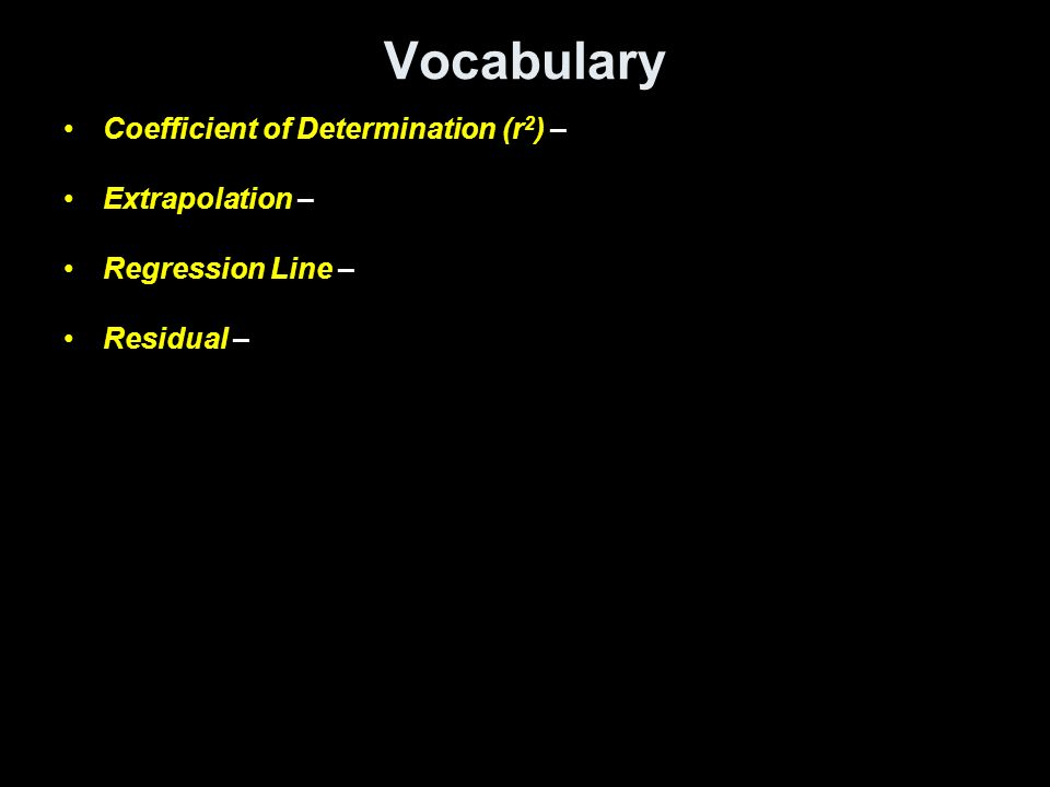Vocabulary Coefficient of Determination (r 2 ) – Extrapolation – Regression Line – Residual –