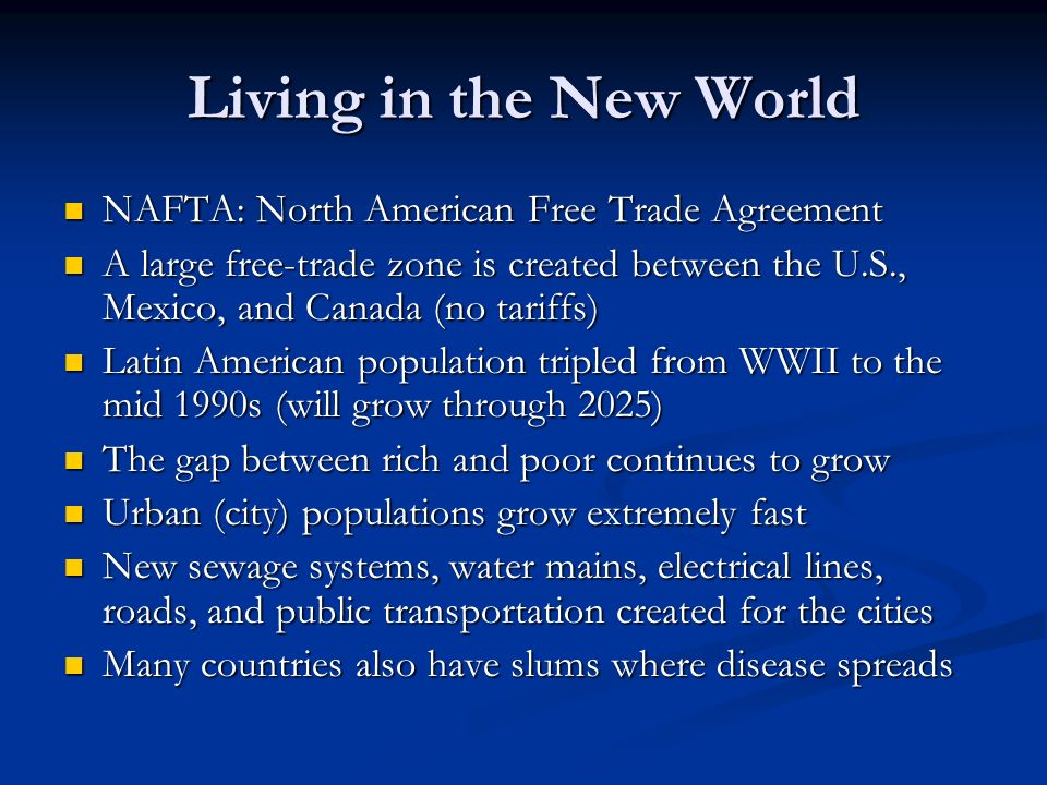 Living in the New World NAFTA: North American Free Trade Agreement NAFTA: North American Free Trade Agreement A large free-trade zone is created between the U.S., Mexico, and Canada (no tariffs) A large free-trade zone is created between the U.S., Mexico, and Canada (no tariffs) Latin American population tripled from WWII to the mid 1990s (will grow through 2025) Latin American population tripled from WWII to the mid 1990s (will grow through 2025) The gap between rich and poor continues to grow The gap between rich and poor continues to grow Urban (city) populations grow extremely fast Urban (city) populations grow extremely fast New sewage systems, water mains, electrical lines, roads, and public transportation created for the cities New sewage systems, water mains, electrical lines, roads, and public transportation created for the cities Many countries also have slums where disease spreads Many countries also have slums where disease spreads