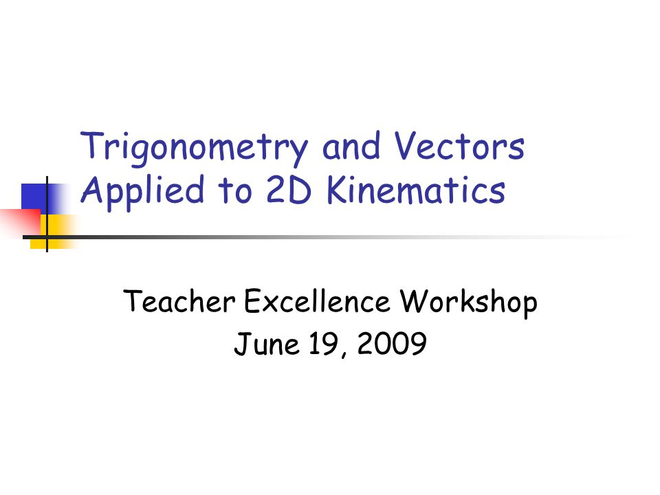 Trigonometry and Vectors Applied to 2D Kinematics Teacher Excellence Workshop June 19, 2009