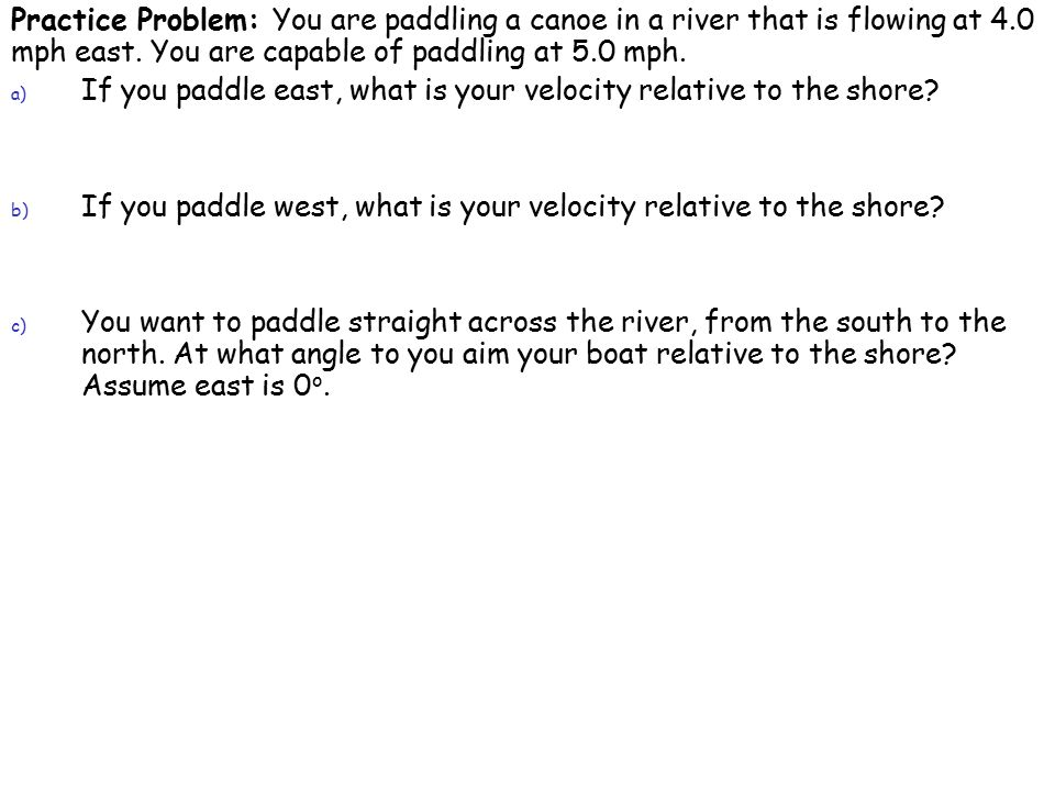 Practice Problem: You are paddling a canoe in a river that is flowing at 4.0 mph east.