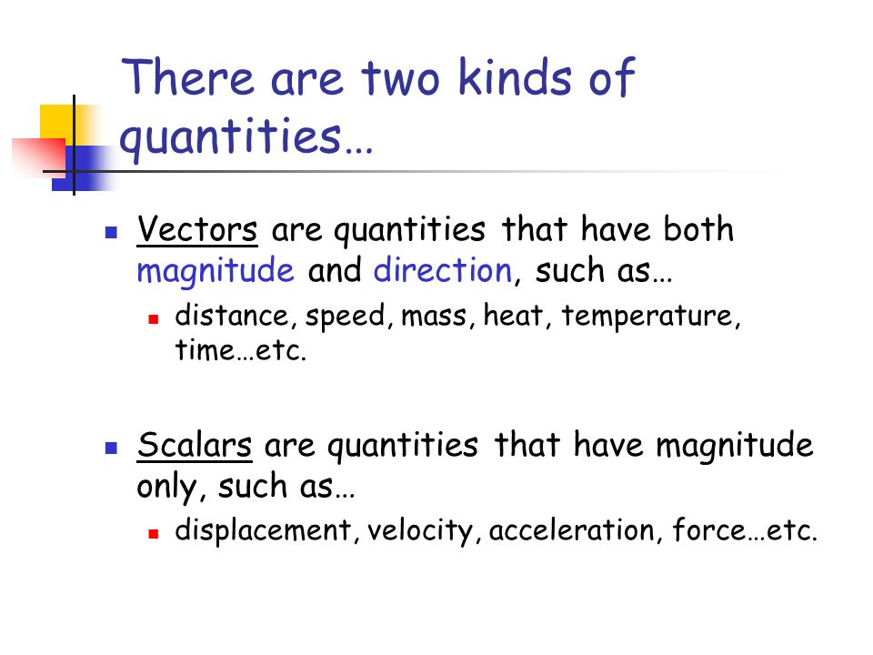 There are two kinds of quantities… Vectors are quantities that have both magnitude and direction, such as… distance, speed, mass, heat, temperature, time…etc.