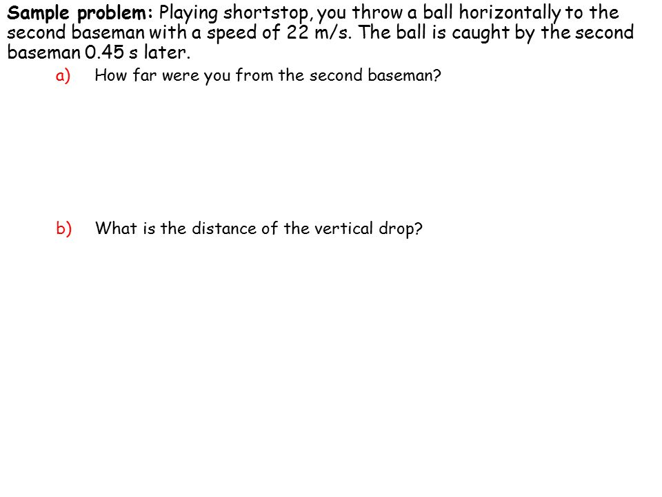 Sample problem: Playing shortstop, you throw a ball horizontally to the second baseman with a speed of 22 m/s.