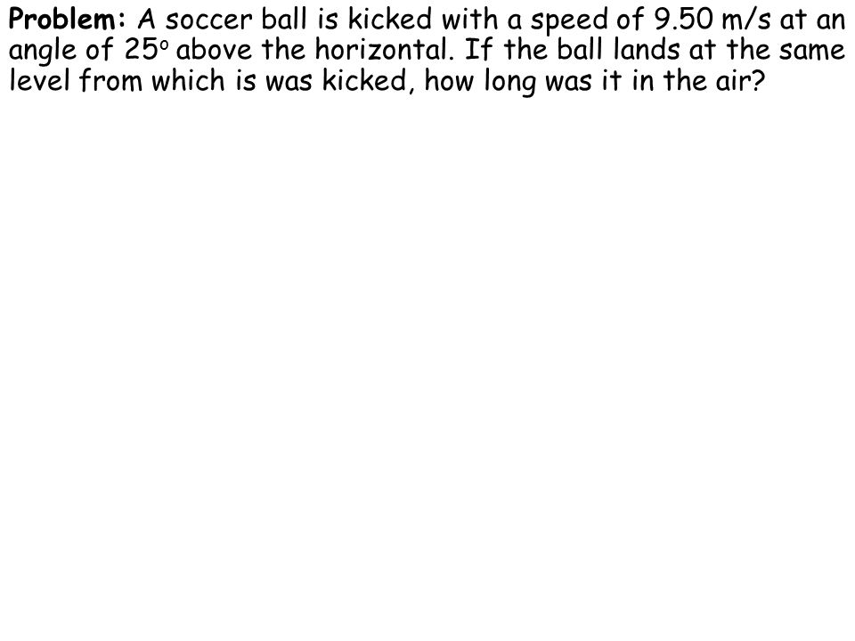 Problem: A soccer ball is kicked with a speed of 9.50 m/s at an angle of 25 o above the horizontal.