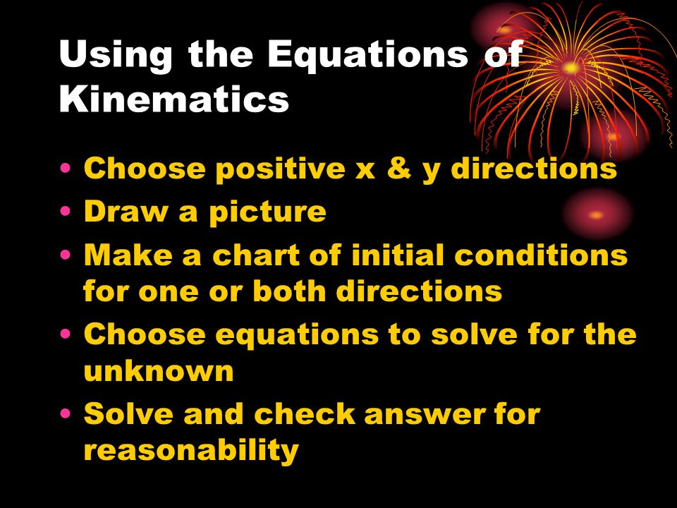 Using the Equations of Kinematics Choose positive x & y directions Draw a picture Make a chart of initial conditions for one or both directions Choose equations to solve for the unknown Solve and check answer for reasonability