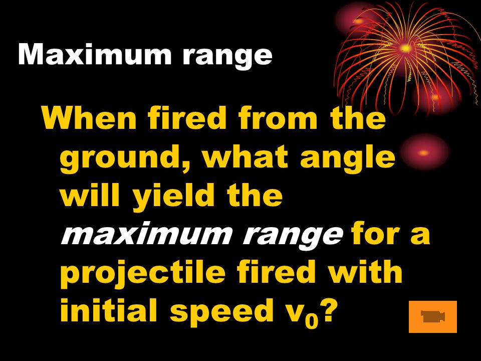 When fired from the ground, what angle will yield the maximum range for a projectile fired with initial speed v 0 .