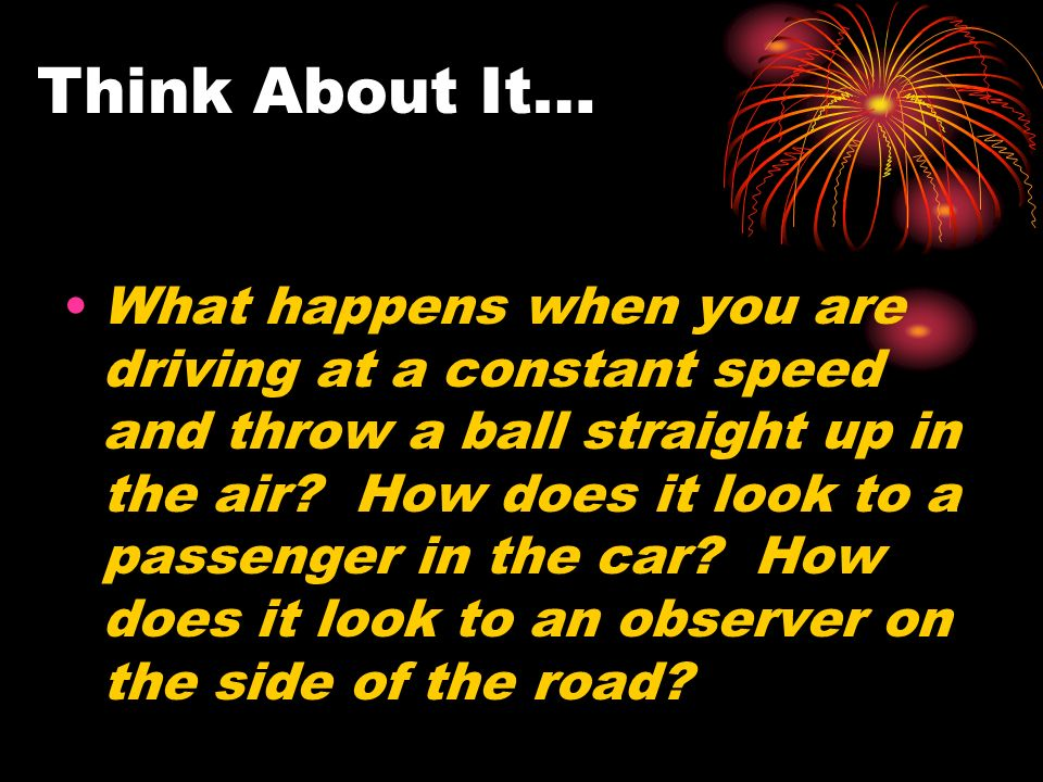 Think About It… What happens when you are driving at a constant speed and throw a ball straight up in the air.