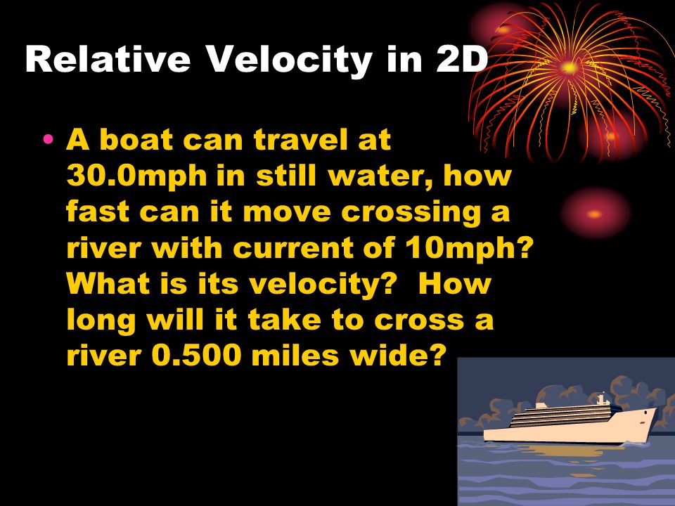 Relative Velocity in 2D A boat can travel at 30.0mph in still water, how fast can it move crossing a river with current of 10mph.