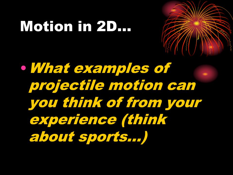 Motion in 2D… What examples of projectile motion can you think of from your experience (think about sports…)