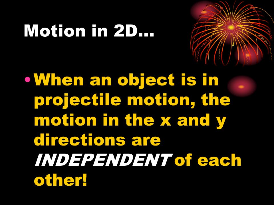 Motion in 2D… When an object is in projectile motion, the motion in the x and y directions are INDEPENDENT of each other!