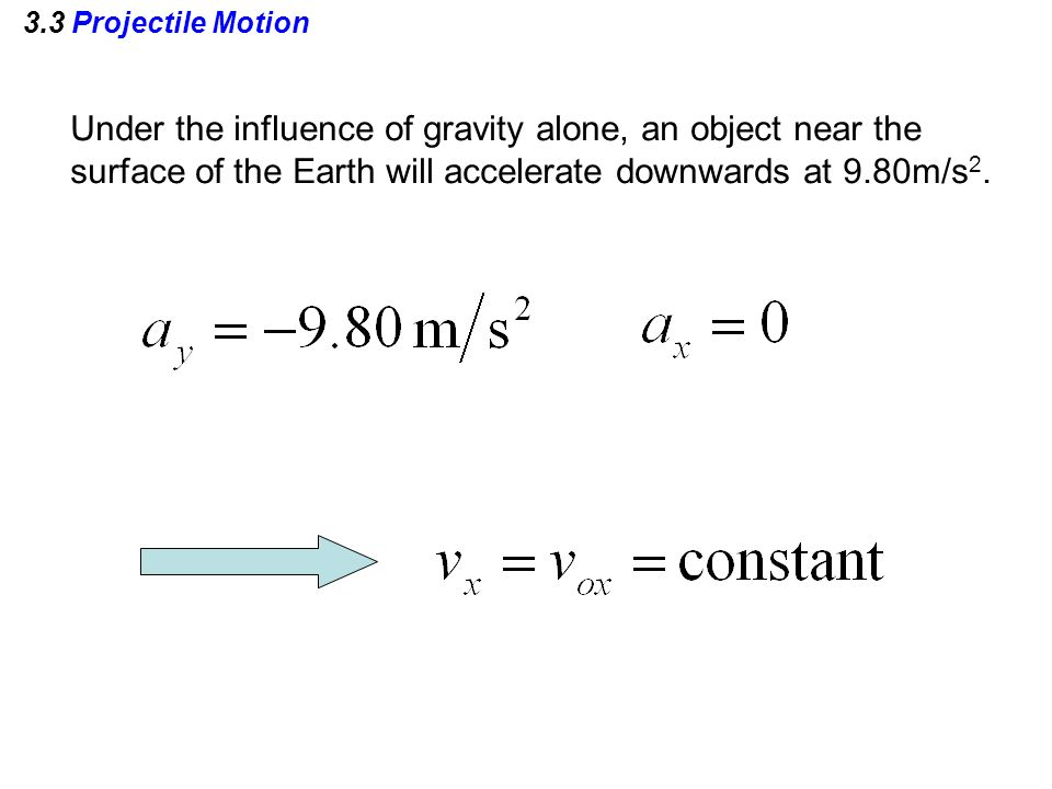 3.3 Projectile Motion Under the influence of gravity alone, an object near the surface of the Earth will accelerate downwards at 9.80m/s 2.