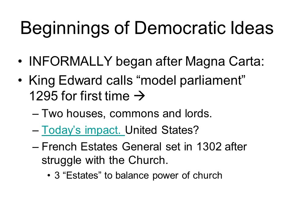 Beginnings of Democratic Ideas INFORMALLY began after Magna Carta: King Edward calls model parliament 1295 for first time  –Two houses, commons and lords.