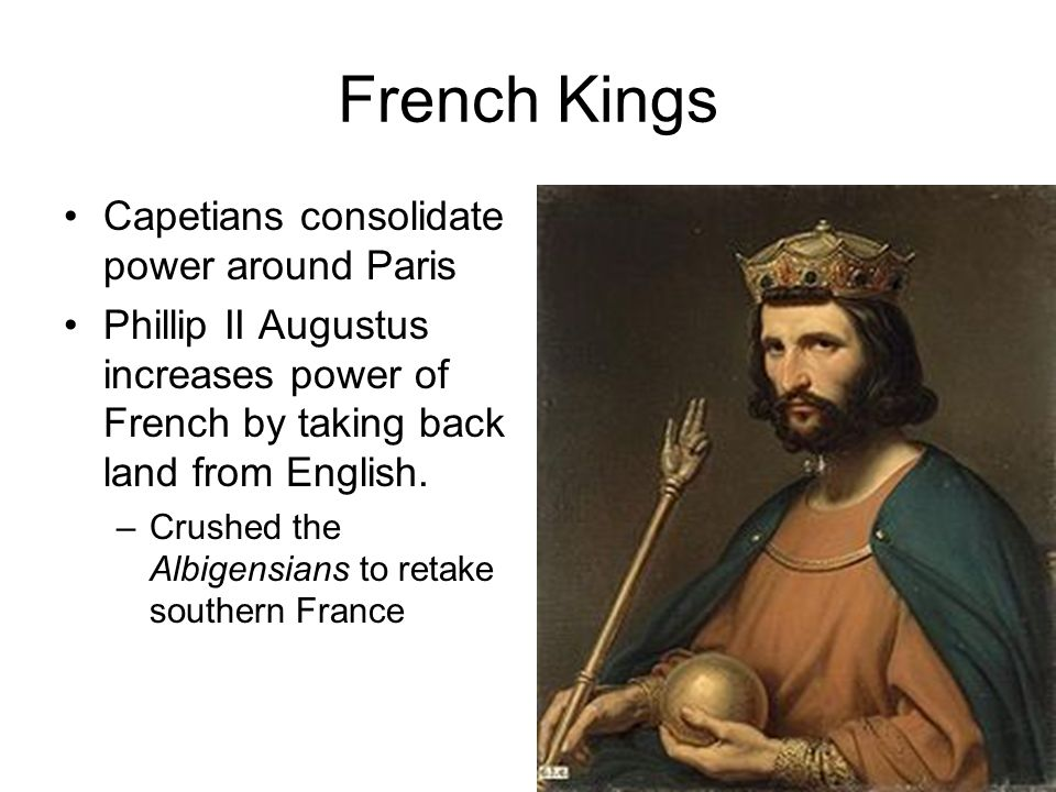 French Kings Capetians consolidate power around Paris Phillip II Augustus increases power of French by taking back land from English.