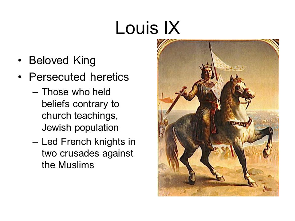 Louis IX Beloved King Persecuted heretics –Those who held beliefs contrary to church teachings, Jewish population –Led French knights in two crusades against the Muslims