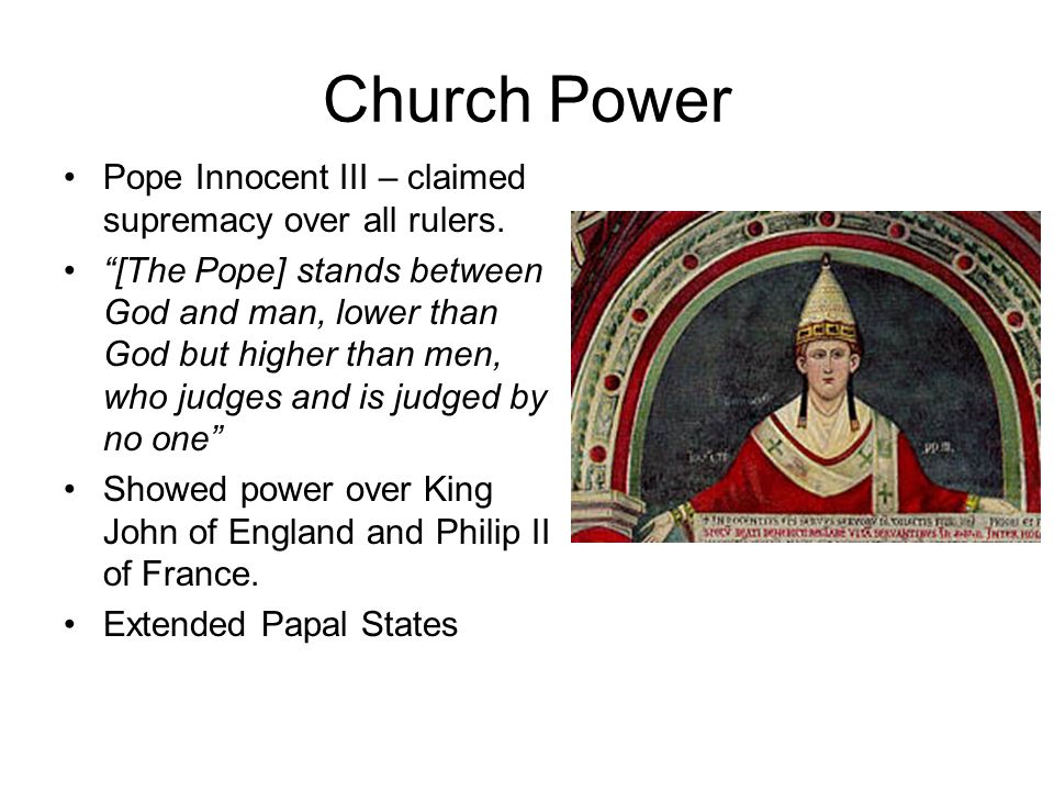 Church Power Pope Innocent III – claimed supremacy over all rulers.