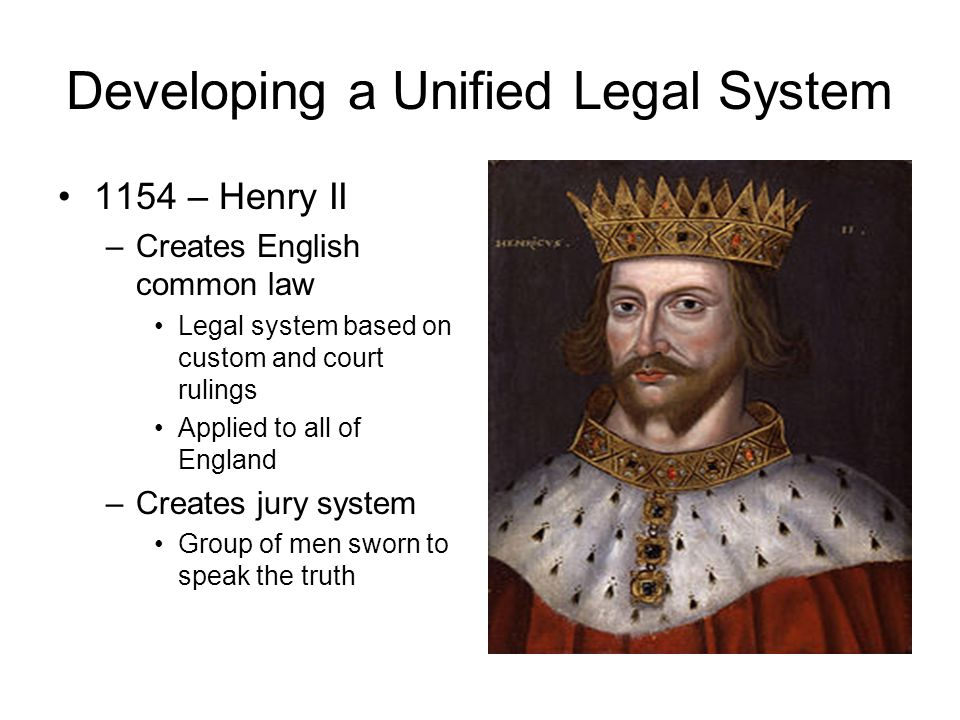 Developing a Unified Legal System 1154 – Henry II –Creates English common law Legal system based on custom and court rulings Applied to all of England –Creates jury system Group of men sworn to speak the truth