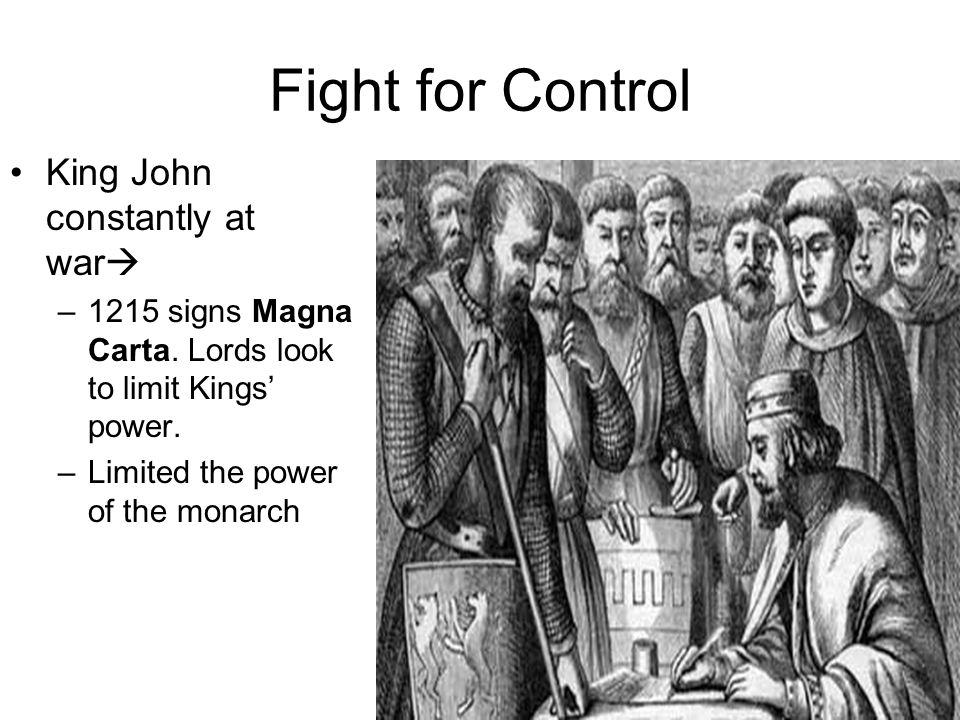 Fight for Control King John constantly at war  –1215 signs Magna Carta.