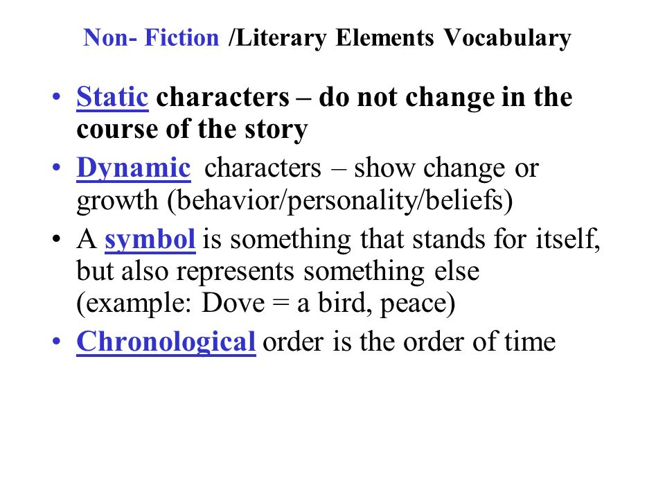 Non- Fiction /Literary Elements Vocabulary Static characters – do not change in the course of the story Dynamic characters – show change or growth (behavior/personality/beliefs) A symbol is something that stands for itself, but also represents something else (example: Dove = a bird, peace) Chronological order is the order of time