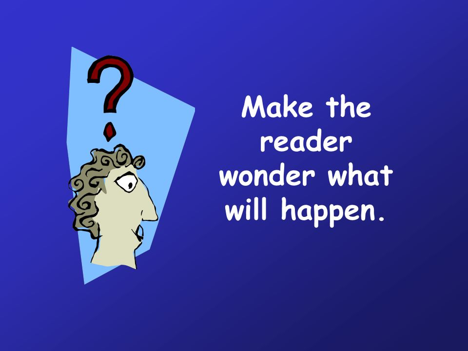 Make the reader wonder what will happen.