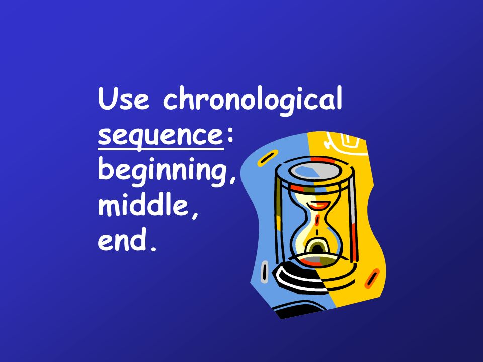 Use chronological sequence: beginning, middle, end.