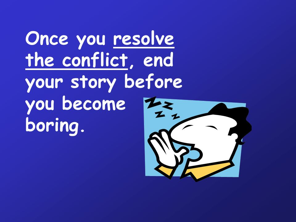 Once you resolve the conflict, end your story before you become boring.