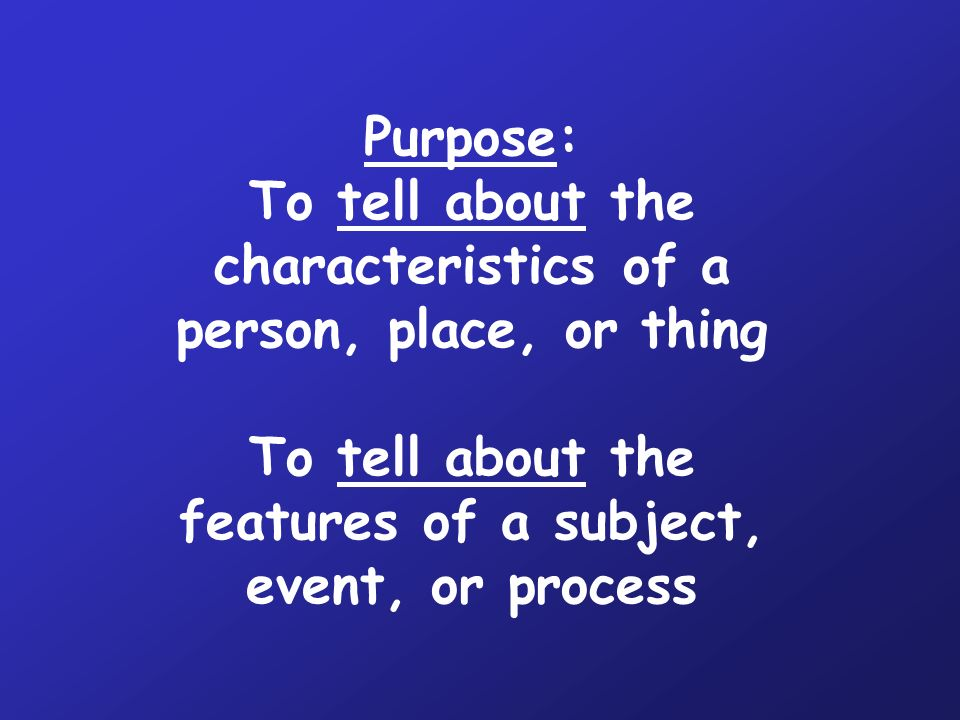 Purpose: To tell about the characteristics of a person, place, or thing To tell about the features of a subject, event, or process