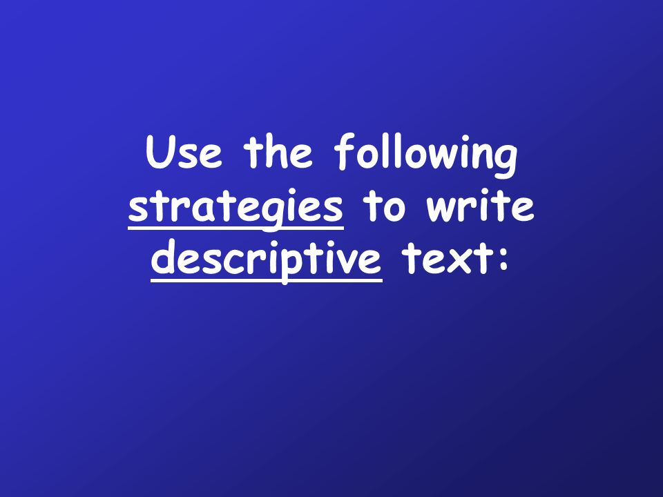 Use the following strategies to write descriptive text: