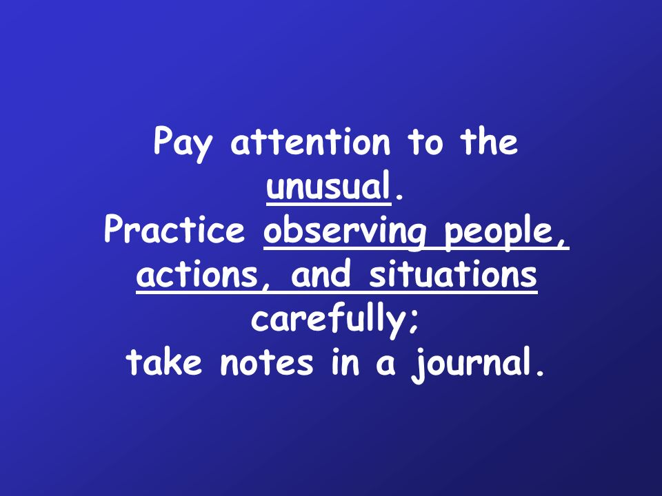 Pay attention to the unusual.