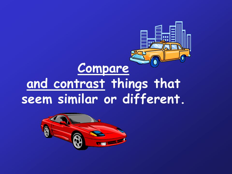 Compare and contrast things that seem similar or different.