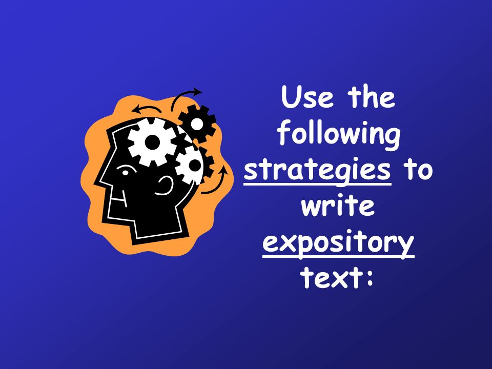 Use the following strategies to write expository text: