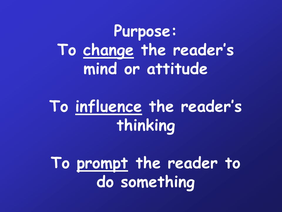 Purpose: To change the reader's mind or attitude To influence the reader's thinking To prompt the reader to do something