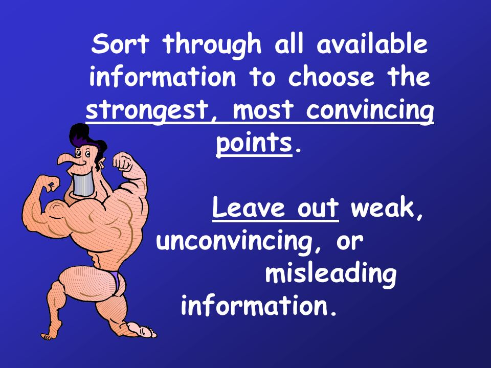 Sort through all available information to choose the strongest, most convincing points.