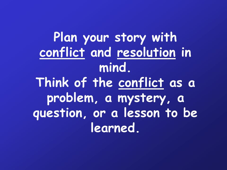 Plan your story with conflict and resolution in mind.