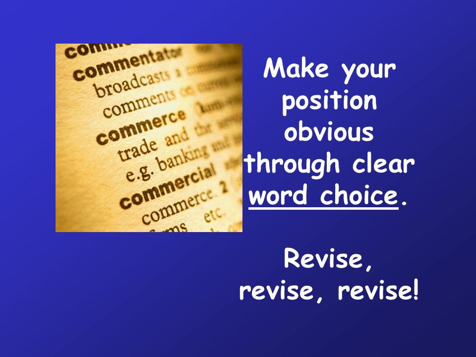 Make your position obvious through clear word choice. Revise, revise, revise!