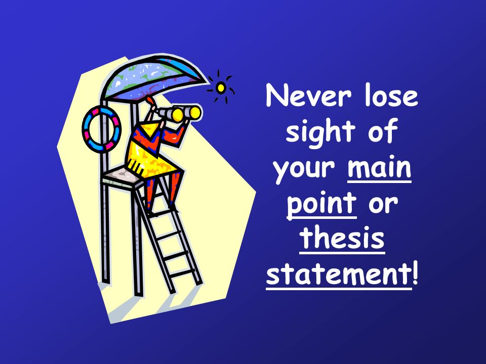Never lose sight of your main point or thesis statement!