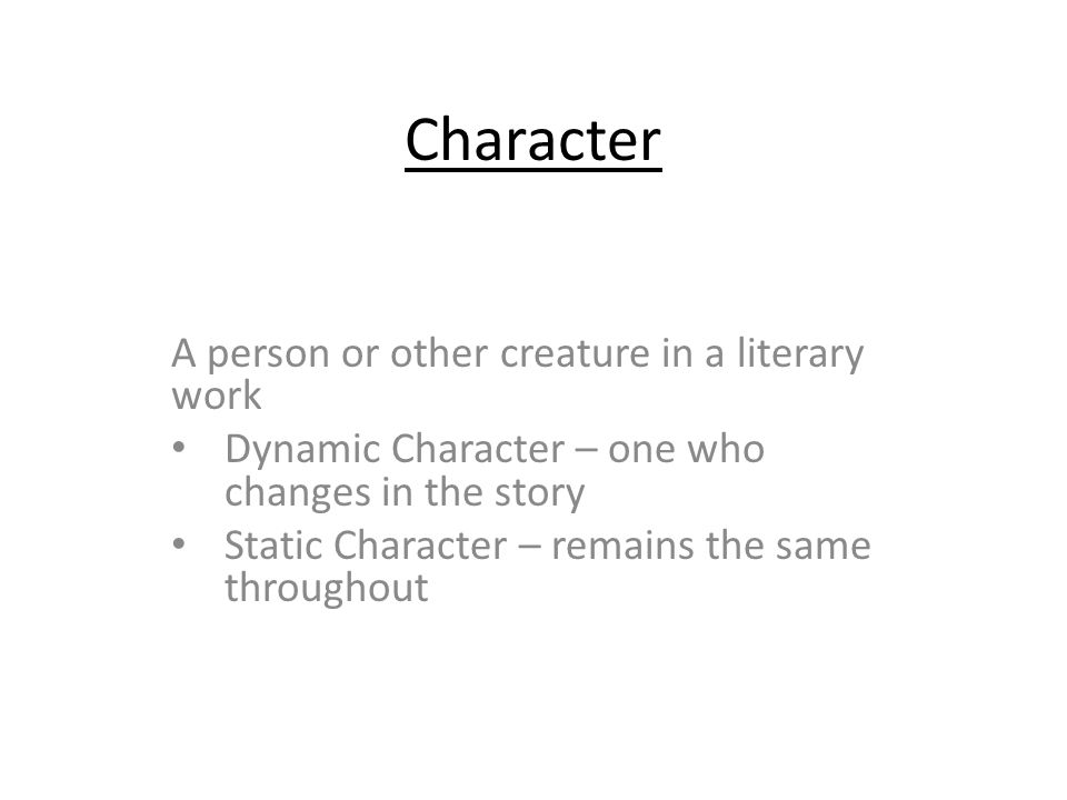Character A person or other creature in a literary work Dynamic Character – one who changes in the story Static Character – remains the same throughout